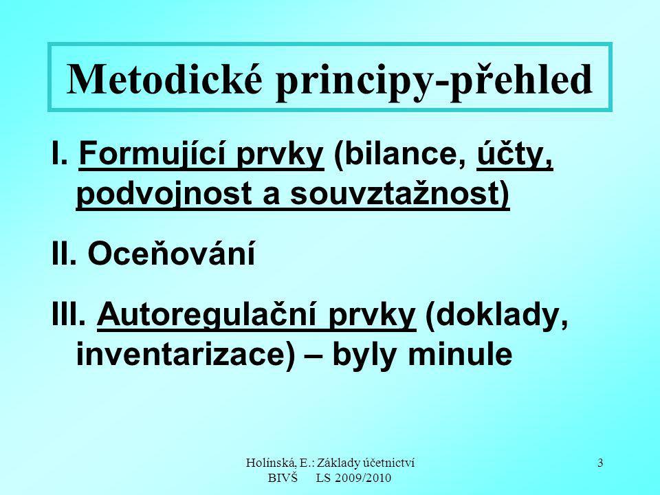 Holínská, E.: Základy účetnictví BIVŠ LS 2009/2010 3 Metodické principy-přehled I. Formující prvky (bilance, účty, podvojnost a souvztažnost) II. Oceň