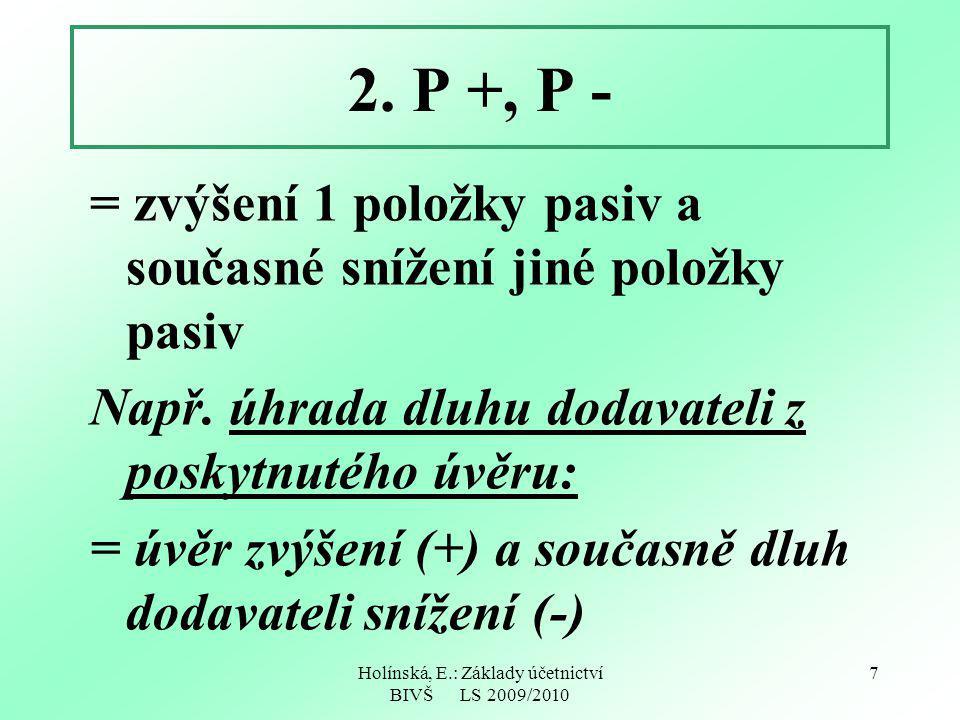 Holínská, E.: Základy účetnictví BIVŠ LS 2009/2010 7 2. P +, P - = zvýšení 1 položky pasiv a současné snížení jiné položky pasiv Např. úhrada dluhu do