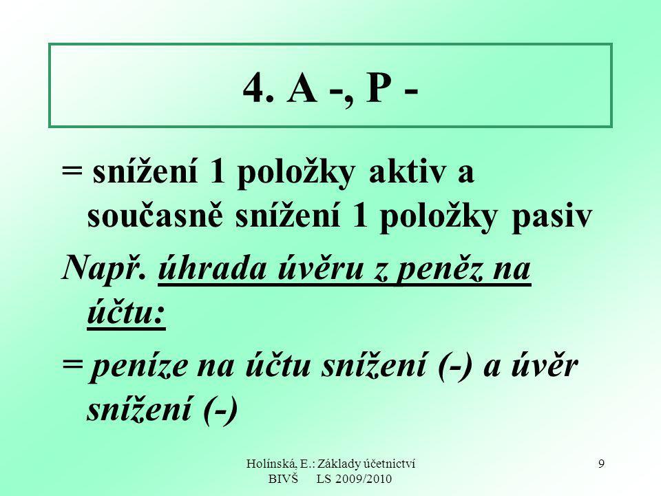 Holínská, E.: Základy účetnictví BIVŠ LS 2009/2010 9 4. A -, P - = snížení 1 položky aktiv a současně snížení 1 položky pasiv Např. úhrada úvěru z pen