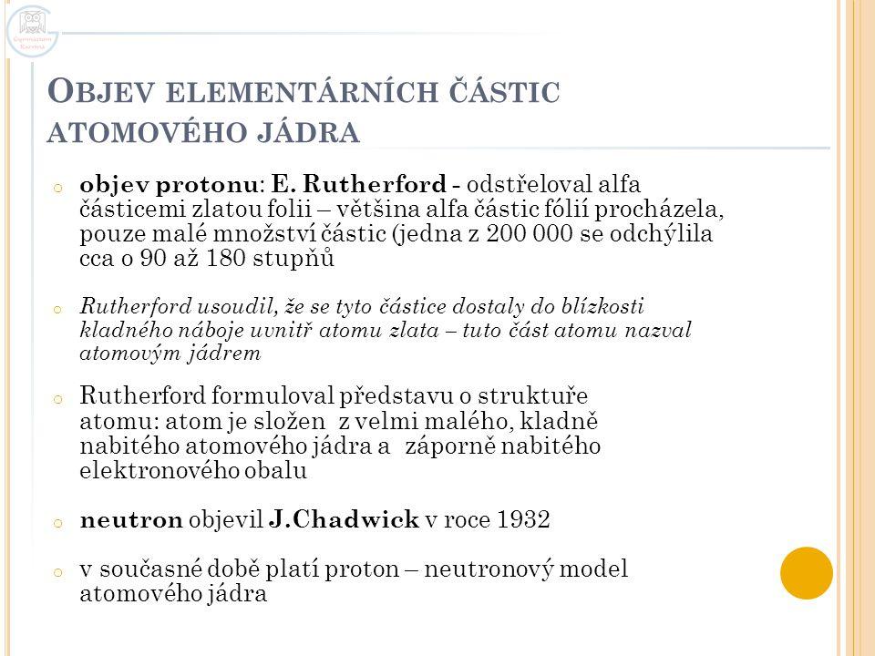 O BJEV ELEMENTÁRNÍCH ČÁSTIC ATOMOVÉHO JÁDRA o objev protonu : E. Rutherford - odstřeloval alfa částicemi zlatou folii – většina alfa částic fólií proc