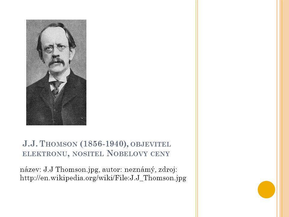 J.J. T HOMSON (1856-1940), OBJEVITEL ELEKTRONU, NOSITEL N OBELOVY CENY název: J.J Thomson.jpg, autor: neznámý, zdroj: http://en.wikipedia.org/wiki/Fil