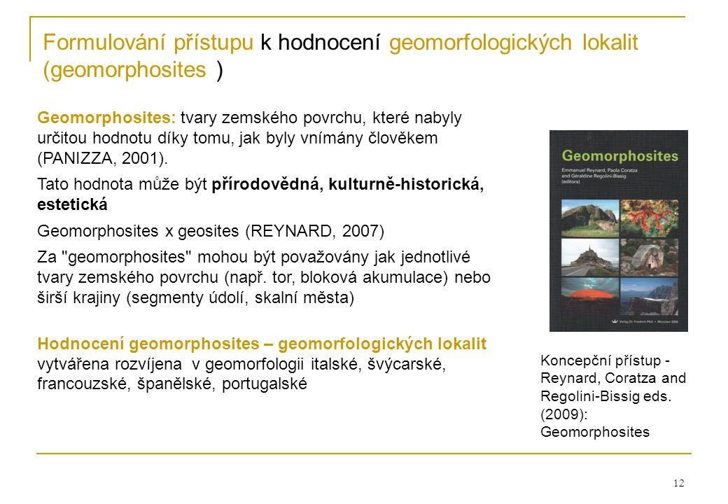12 Formulování přístupu k hodnocení geomorfologických lokalit (geomorphosites ) Geomorphosites: tvary zemského povrchu, které nabyly určitou hodnotu díky tomu, jak byly vnímány člověkem (PANIZZA, 2001).