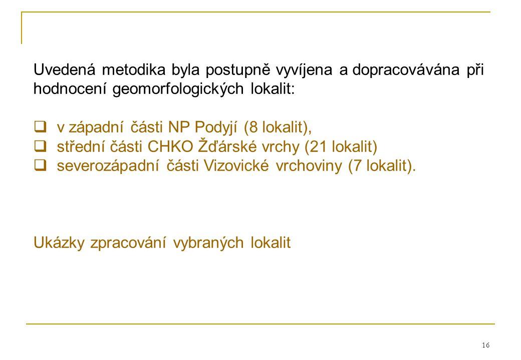 16 Uvedená metodika byla postupně vyvíjena a dopracovávána při hodnocení geomorfologických lokalit:  v západní části NP Podyjí (8 lokalit),  střední části CHKO Žďárské vrchy (21 lokalit)  severozápadní části Vizovické vrchoviny (7 lokalit).