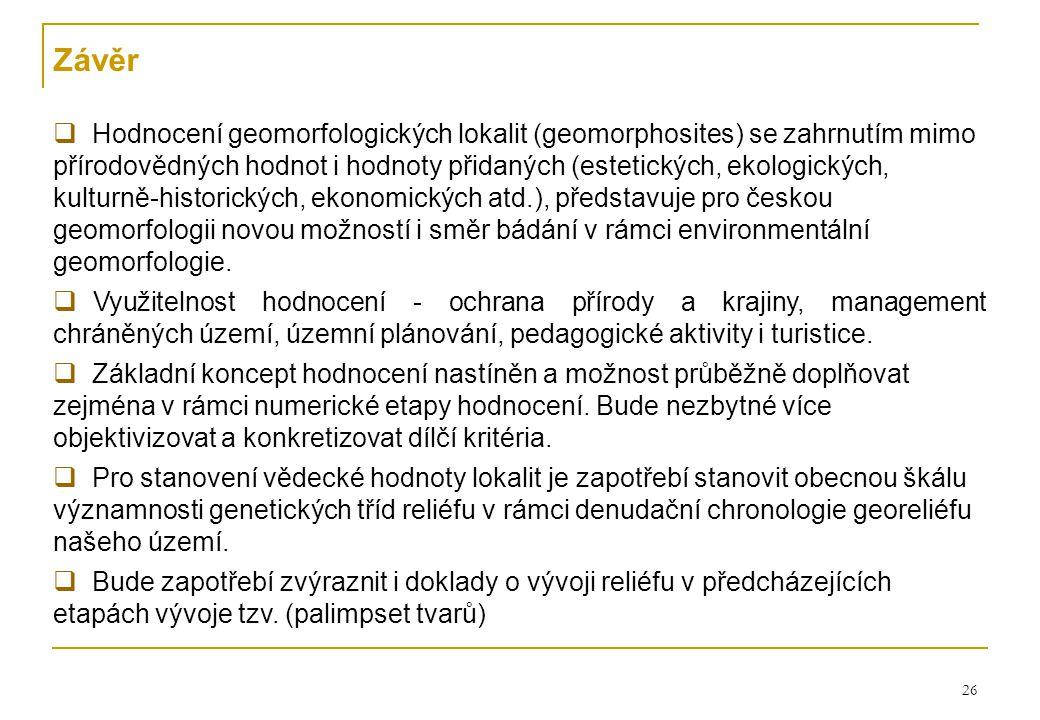 26 Závěr  Hodnocení geomorfologických lokalit (geomorphosites) se zahrnutím mimo přírodovědných hodnot i hodnoty přidaných (estetických, ekologických, kulturně-historických, ekonomických atd.), představuje pro českou geomorfologii novou možností i směr bádání v rámci environmentální geomorfologie.