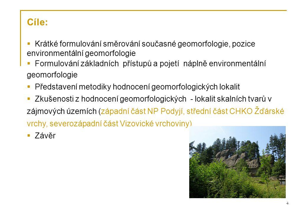 4 Cíle:  Krátké formulování směrování současné geomorfologie, pozice environmentální geomorfologie  Formulování základních přístupů a pojetí náplně environmentální geomorfologie  Představení metodiky hodnocení geomorfologických lokalit  Zkušenosti z hodnocení geomorfologických - lokalit skalních tvarů v zájmových územích (západní část NP Podyjí, střední část CHKO Žďárské vrchy, severozápadní část Vizovické vrchoviny)  Závěr