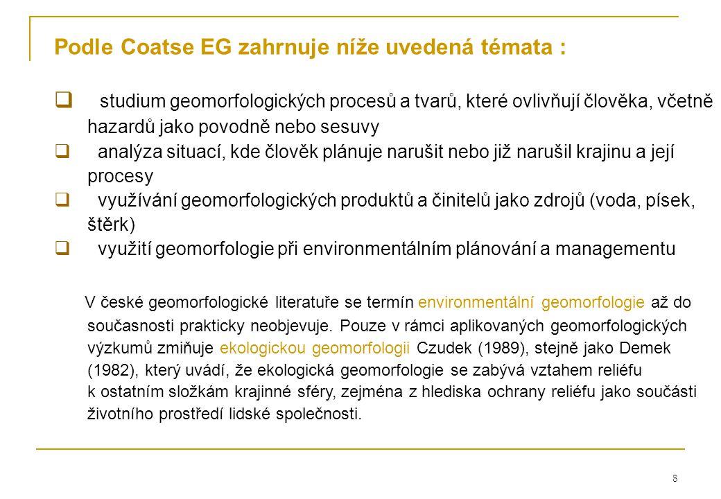 8 Podle Coatse EG zahrnuje níže uvedená témata :  studium geomorfologických procesů a tvarů, které ovlivňují člověka, včetně hazardů jako povodně nebo sesuvy  analýza situací, kde člověk plánuje narušit nebo již narušil krajinu a její procesy  využívání geomorfologických produktů a činitelů jako zdrojů (voda, písek, štěrk)  využití geomorfologie při environmentálním plánování a managementu V české geomorfologické literatuře se termín environmentální geomorfologie až do současnosti prakticky neobjevuje.