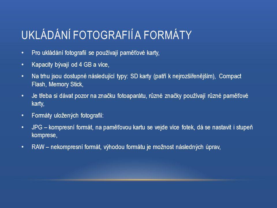 UKLÁDÁNÍ FOTOGRAFIÍ A FORMÁTY Pro ukládání fotografií se používají paměťové karty, Kapacity bývají od 4 GB a více, Na trhu jsou dostupné následující typy: SD karty (patří k nejrozšířenějším), Compact Flash, Memory Stick, Je třeba si dávat pozor na značku fotoaparátu, různé značky používají různé paměťové karty, Formáty uložených fotografií: JPG – kompresní formát, na paměťovou kartu se vejde více fotek, dá se nastavit i stupeň komprese, RAW – nekompresní formát, výhodou formátu je možnost následných úprav,