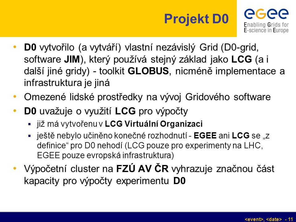 , - 11 Projekt D0 D0 vytvořilo (a vytváří) vlastní nezávislý Grid (D0-grid, software JIM), který používá stejný základ jako LCG (a i další jiné gridy)