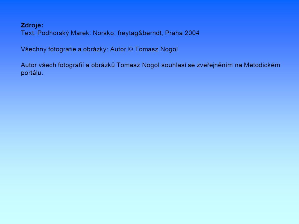 Zdroje: Text: Podhorský Marek: Norsko, freytag&berndt, Praha 2004 Všechny fotografie a obrázky: Autor © Tomasz Nogol Autor všech fotografií a obrázků