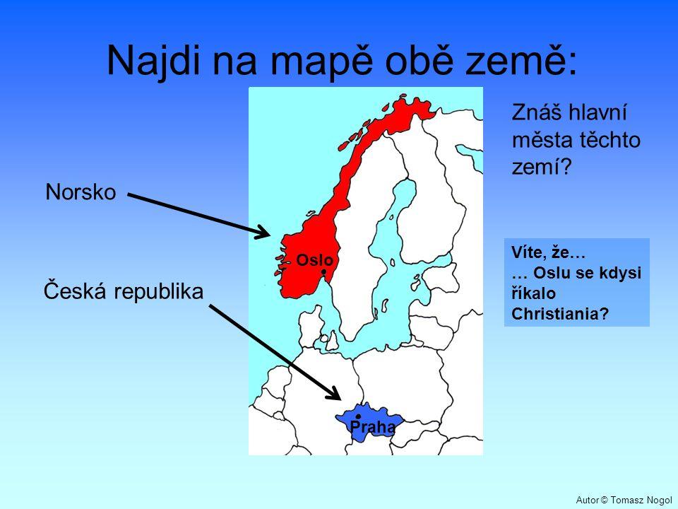 Najdi na mapě obě země: Norsko Česká republika Znáš hlavní města těchto zemí? Praha Oslo Víte, že… … Oslu se kdysi říkalo Christiania? Autor © Tomasz