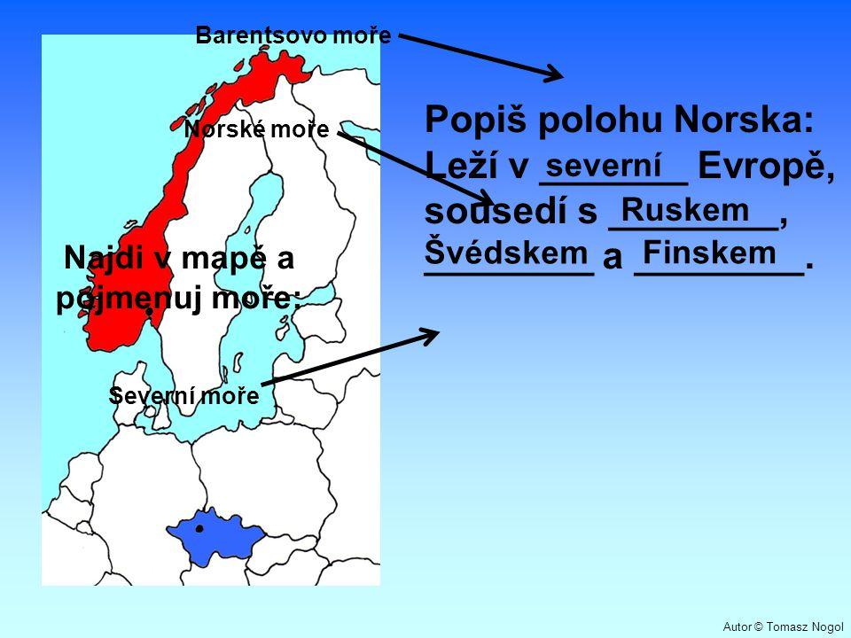 Popiš polohu Norska: Leží v _______ Evropě, sousedí s ________, ________ a ________. Severní moře Norské moře Barentsovo moře Švédskem Najdi v mapě a