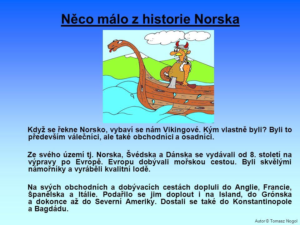 Něco málo z historie Norska Když se řekne Norsko, vybaví se nám Vikingové. Kým vlastně byli? Byli to především válečníci, ale také obchodníci a osadní