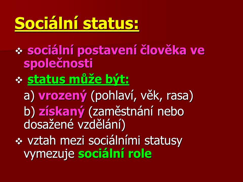 Sociální status:  s s s sociální postavení člověka ve společnosti  s s s status může být: a) vrozený (pohlaví, věk, rasa) b) získaný (zaměstná