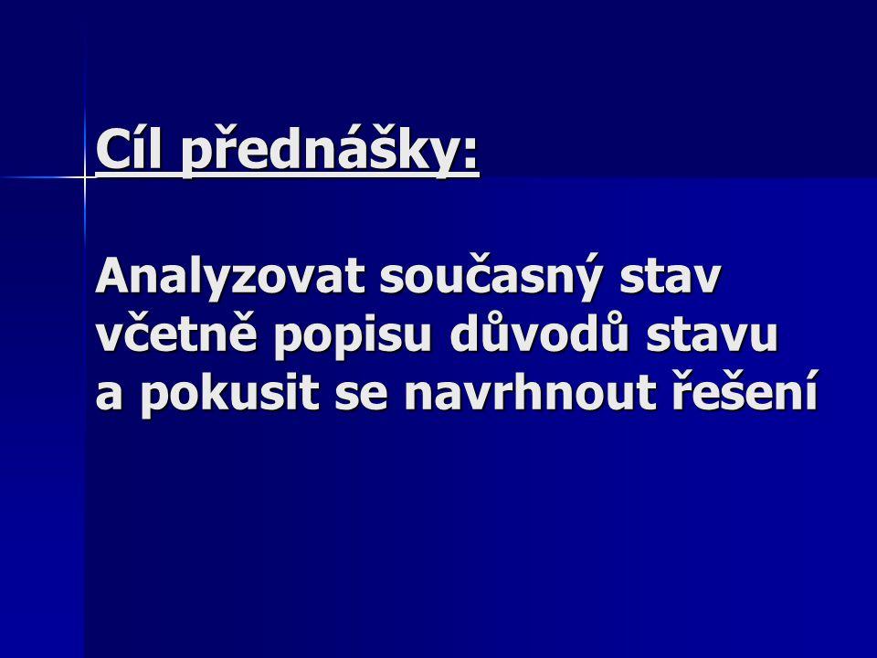 Cíl přednášky: Analyzovat současný stav včetně popisu důvodů stavu a pokusit se navrhnout řešení