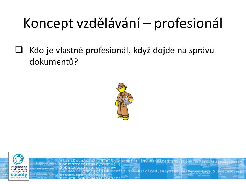 12 Koncept vzdělávání – profesionál  Kdo je vlastně profesionál, když dojde na správu dokumentů