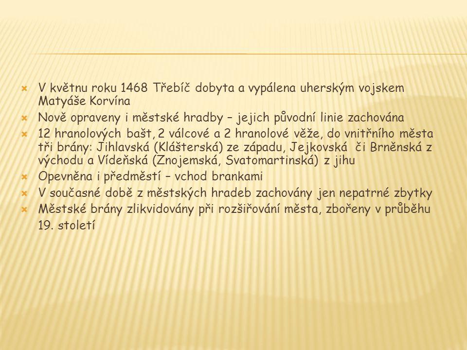  V květnu roku 1468 Třebíč dobyta a vypálena uherským vojskem Matyáše Korvína  Nově opraveny i městské hradby – jejich původní linie zachována  12 hranolových bašt, 2 válcové a 2 hranolové věže, do vnitřního města tři brány: Jihlavská (Klášterská) ze západu, Jejkovská či Brněnská z východu a Vídeňská (Znojemská, Svatomartinská) z jihu  Opevněna i předměstí – vchod brankami  V současné době z městských hradeb zachovány jen nepatrné zbytky  Městské brány zlikvidovány při rozšiřování města, zbořeny v průběhu 19.
