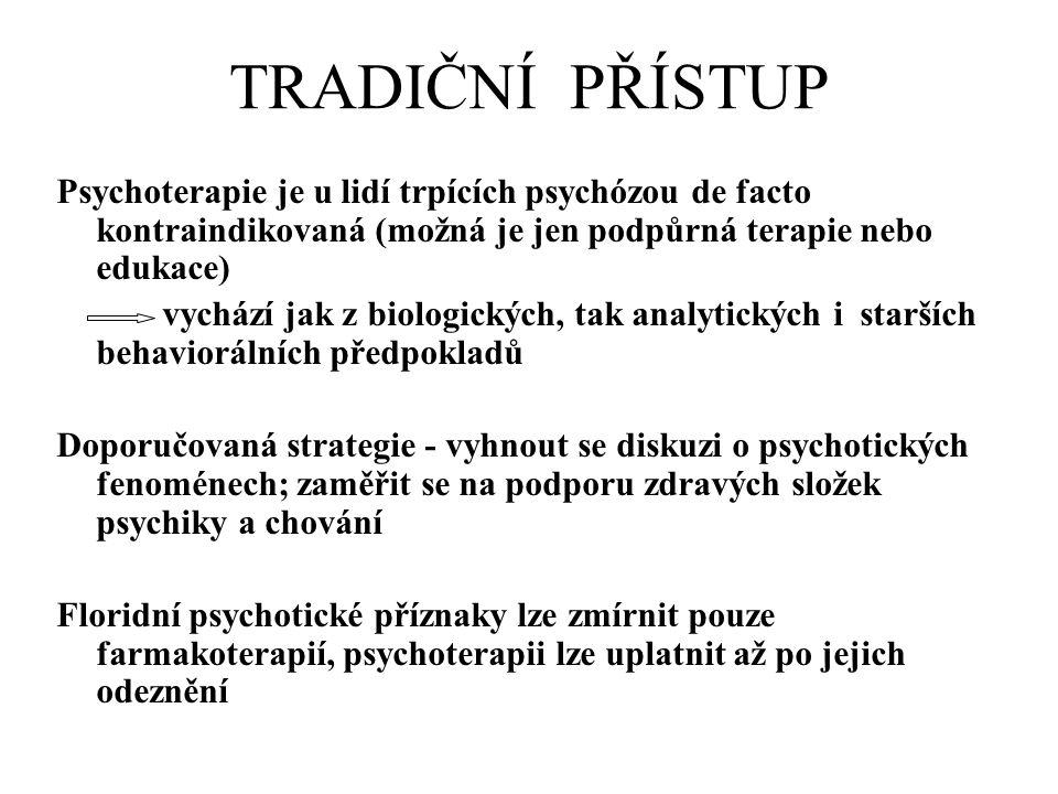 TRADIČNÍ PŘÍSTUP Psychoterapie je u lidí trpících psychózou de facto kontraindikovaná (možná je jen podpůrná terapie nebo edukace) vychází jak z biologických, tak analytických i starších behaviorálních předpokladů Doporučovaná strategie - vyhnout se diskuzi o psychotických fenoménech; zaměřit se na podporu zdravých složek psychiky a chování Floridní psychotické příznaky lze zmírnit pouze farmakoterapií, psychoterapii lze uplatnit až po jejich odeznění