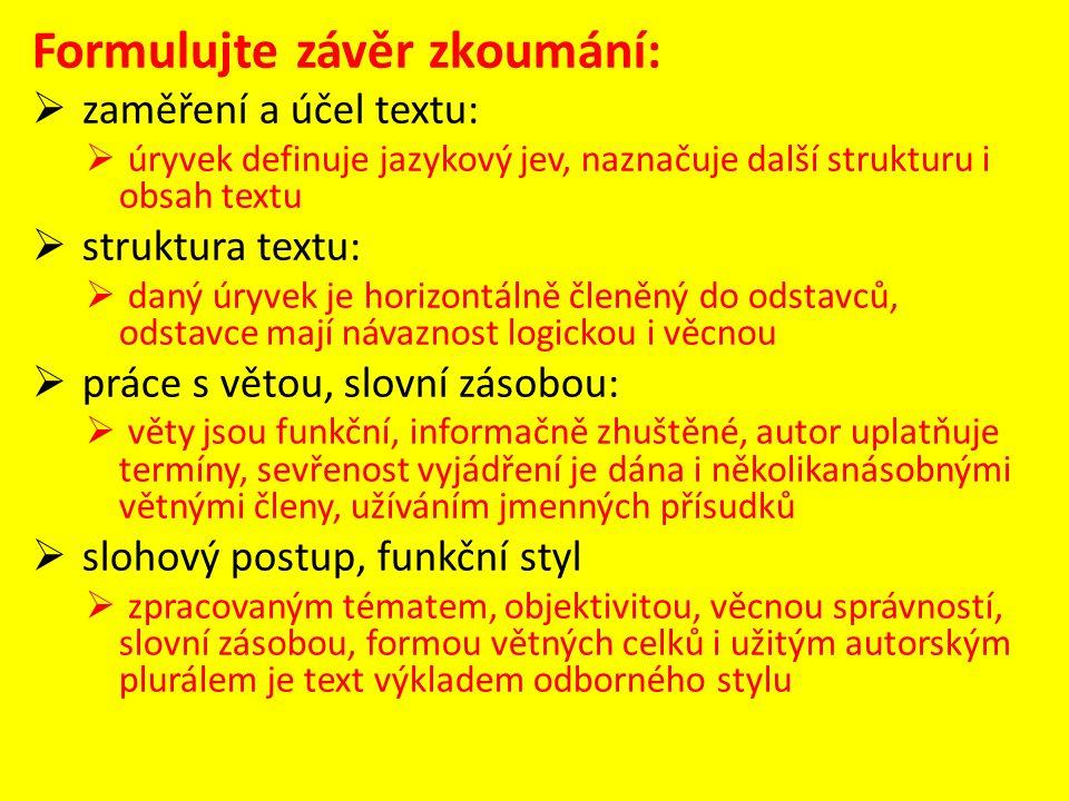 Formulujte závěr zkoumání:  zaměření a účel textu:  úryvek definuje jazykový jev, naznačuje další strukturu i obsah textu  struktura textu:  daný úryvek je horizontálně členěný do odstavců, odstavce mají návaznost logickou i věcnou  práce s větou, slovní zásobou:  věty jsou funkční, informačně zhuštěné, autor uplatňuje termíny, sevřenost vyjádření je dána i několikanásobnými větnými členy, užíváním jmenných přísudků  slohový postup, funkční styl  zpracovaným tématem, objektivitou, věcnou správností, slovní zásobou, formou větných celků i užitým autorským plurálem je text výkladem odborného stylu