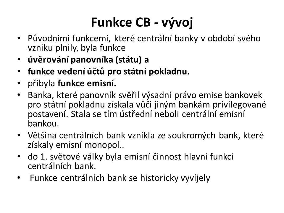 Funkce CB - vývoj Původními funkcemi, které centrální banky v období svého vzniku plnily, byla funkce úvěrování panovníka (státu) a funkce vedení účtů pro státní pokladnu.