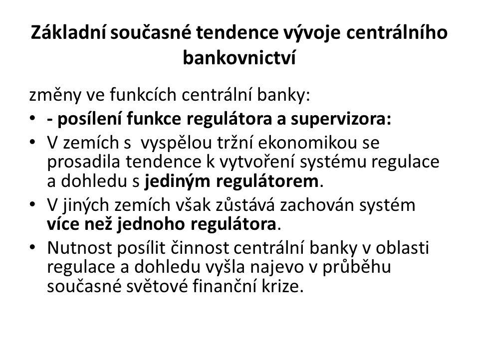 Základní současné tendence vývoje centrálního bankovnictví změny ve funkcích centrální banky: - posílení funkce regulátora a supervizora: V zemích s vyspělou tržní ekonomikou se prosadila tendence k vytvoření systému regulace a dohledu s jediným regulátorem.