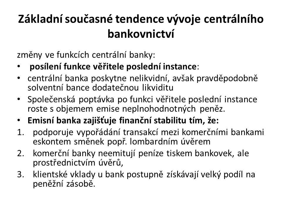 Základní současné tendence vývoje centrálního bankovnictví změny ve funkcích centrální banky: posílení funkce věřitele poslední instance: centrální banka poskytne nelikvidní, avšak pravděpodobně solventní bance dodatečnou likviditu Společenská poptávka po funkci věřitele poslední instance roste s objemem emise neplnohodnotných peněz.