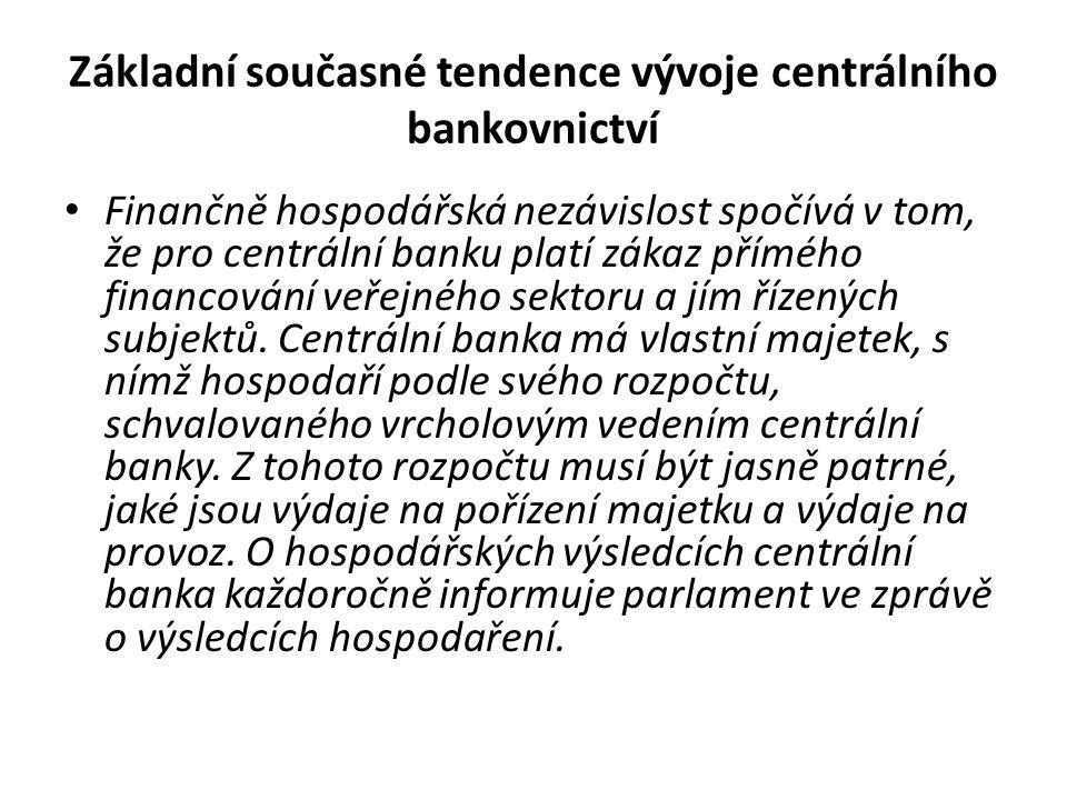Základní současné tendence vývoje centrálního bankovnictví Finančně hospodářská nezávislost spočívá v tom, že pro centrální banku platí zákaz přímého financování veřejného sektoru a jím řízených subjektů.