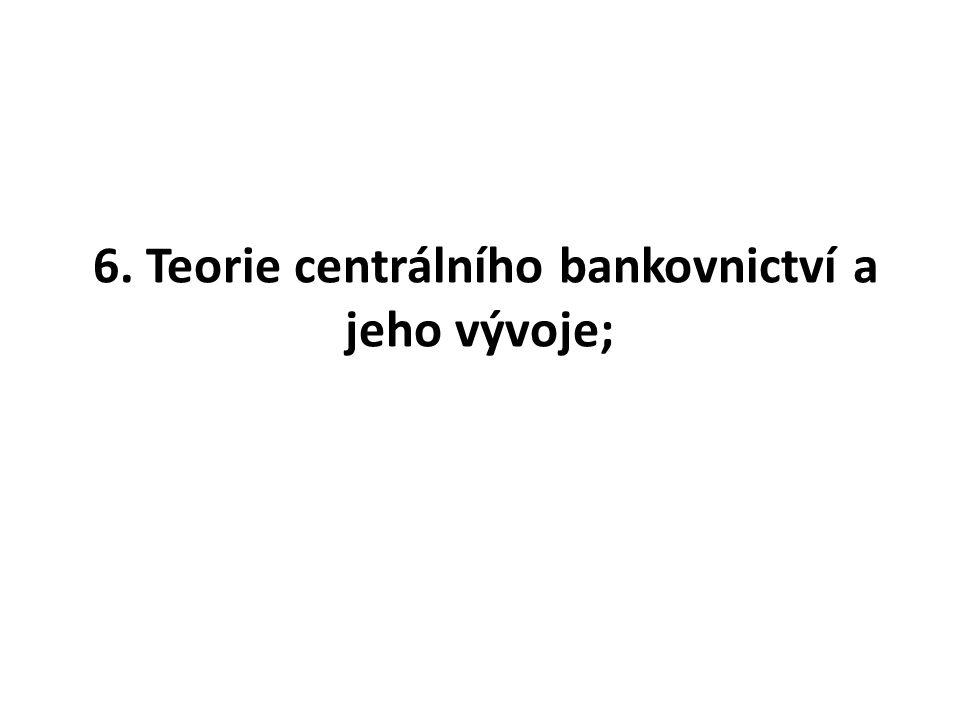 6. Teorie centrálního bankovnictví a jeho vývoje;