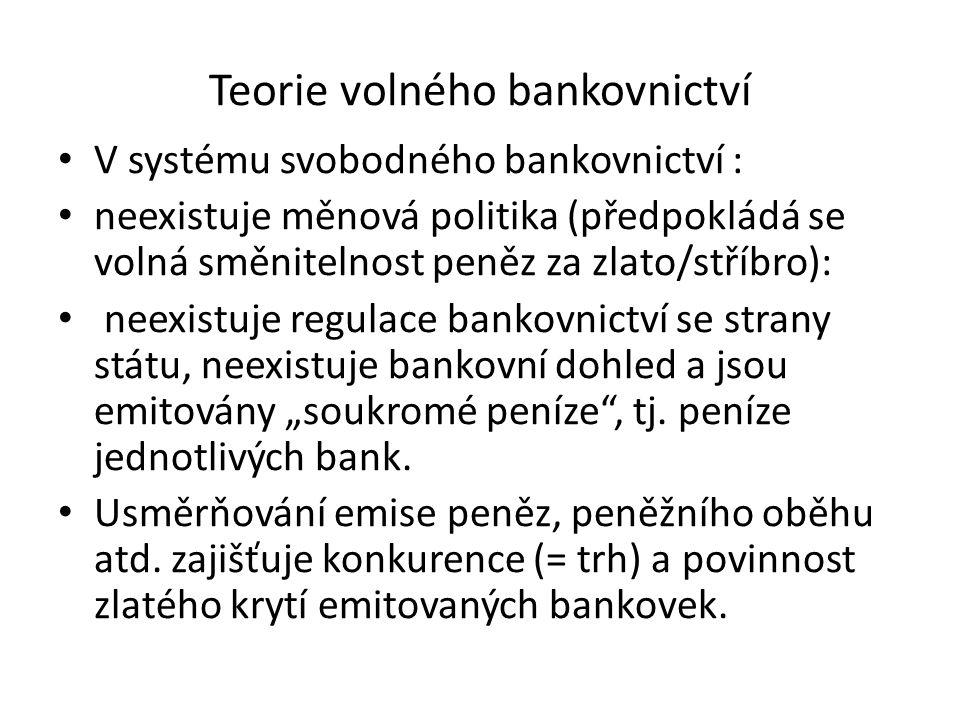 """Teorie volného bankovnictví V systému svobodného bankovnictví : neexistuje měnová politika (předpokládá se volná směnitelnost peněz za zlato/stříbro): neexistuje regulace bankovnictví se strany státu, neexistuje bankovní dohled a jsou emitovány """"soukromé peníze , tj."""