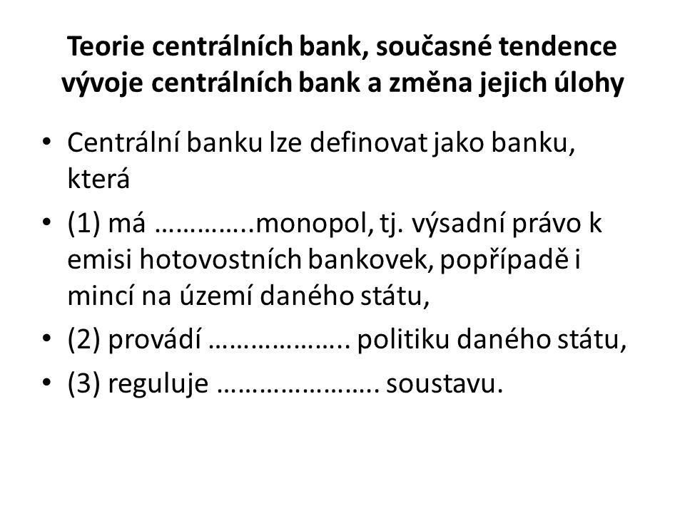 Teorie centrálních bank, současné tendence vývoje centrálních bank a změna jejich úlohy Centrální banku lze definovat jako banku, která (1) má …………..monopol, tj.