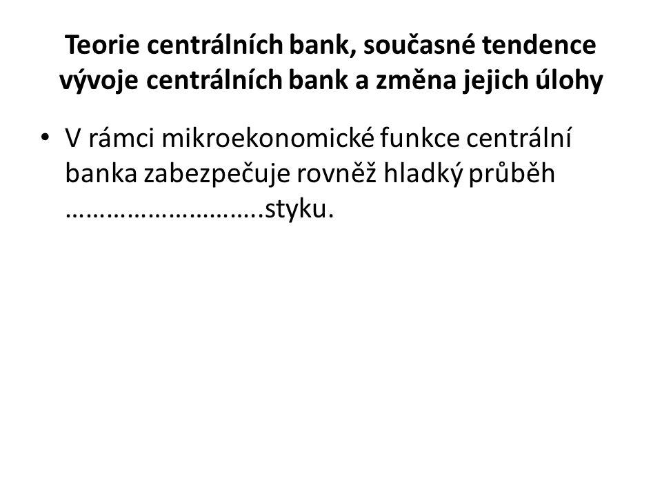 Teorie centrálních bank, současné tendence vývoje centrálních bank a změna jejich úlohy V rámci mikroekonomické funkce centrální banka zabezpečuje rovněž hladký průběh ………………………..styku.
