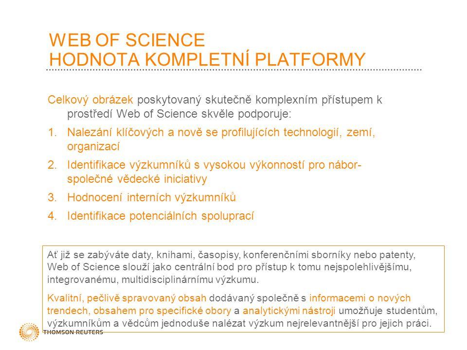 WEB OF SCIENCE HODNOTA KOMPLETNÍ PLATFORMY Celkový obrázek poskytovaný skutečně komplexním přístupem k prostředí Web of Science skvěle podporuje: 1.Nalezání klíčových a nově se profilujících technologií, zemí, organizací 2.Identifikace výzkumníků s vysokou výkonností pro nábor- společné vědecké iniciativy 3.Hodnocení interních výzkumníků 4.Identifikace potenciálních spoluprací Ať již se zabýváte daty, knihami, časopisy, konferenčními sborníky nebo patenty, Web of Science slouží jako centrální bod pro přístup k tomu nejspolehlivějšímu, integrovanému, multidisciplinárnímu výzkumu.