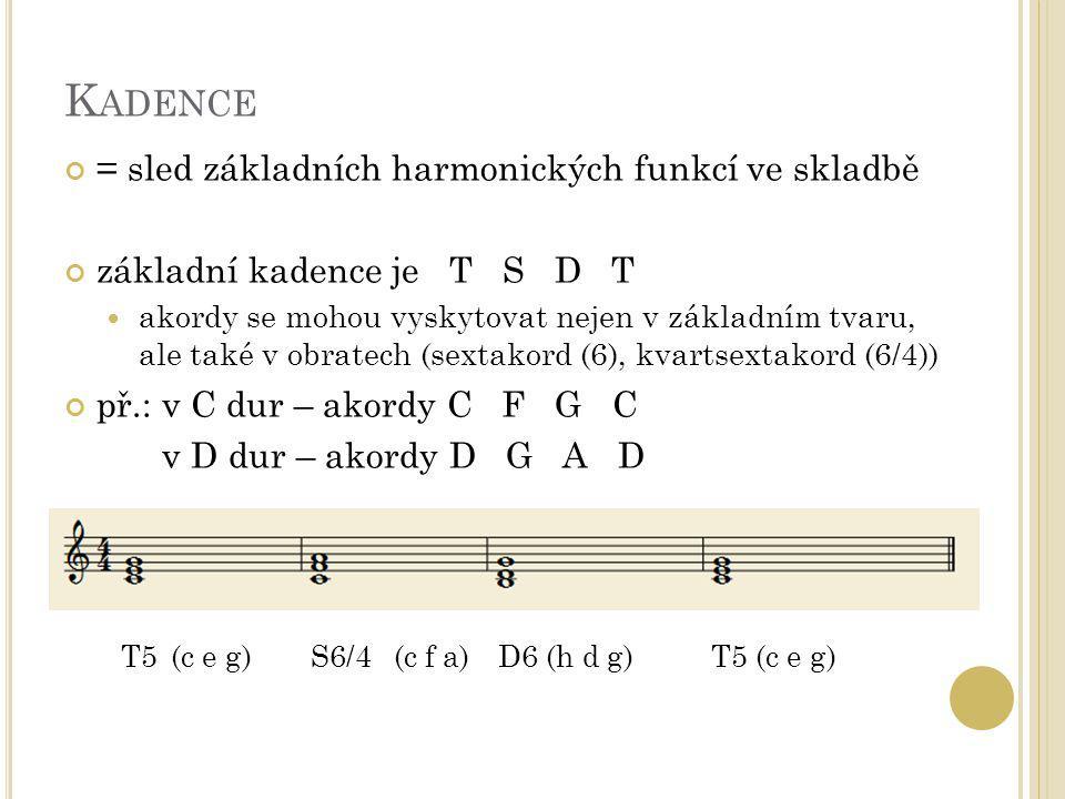 K ADENCE = sled základních harmonických funkcí ve skladbě základní kadence je T S D T akordy se mohou vyskytovat nejen v základním tvaru, ale také v o