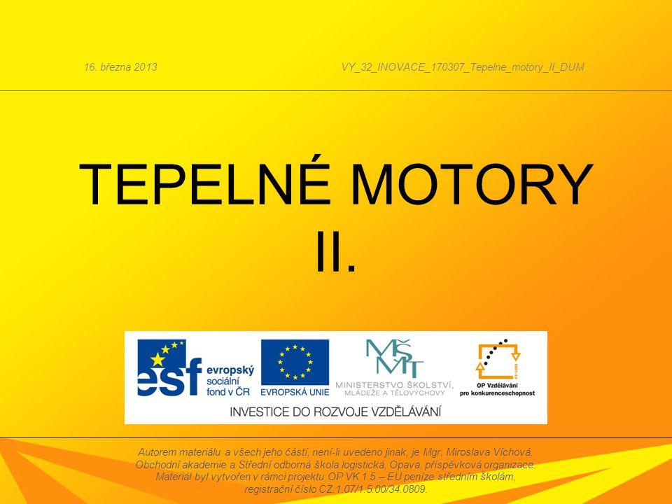 TEPELNÉ MOTORY II. 16. března 2013VY_32_INOVACE_170307_Tepelne_motory_II_DUM Autorem materiálu a všech jeho částí, není-li uvedeno jinak, je Mgr. Miro