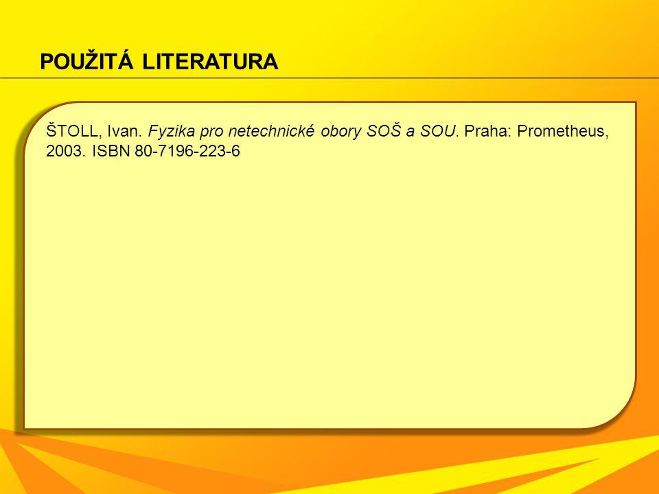 POUŽITÁ LITERATURA ŠTOLL, Ivan. Fyzika pro netechnické obory SOŠ a SOU. Praha: Prometheus, 2003. ISBN 80-7196-223-6