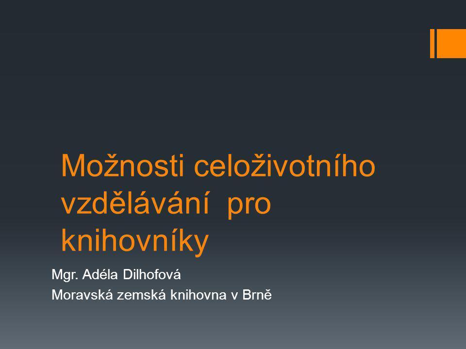 Možnosti celoživotního vzdělávání pro knihovníky Mgr. Adéla Dilhofová Moravská zemská knihovna v Brně