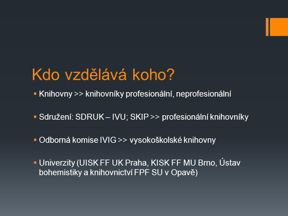 Kdo vzdělává koho?  Knihovny >> knihovníky profesionální, neprofesionální  Sdružení: SDRUK – IVU; SKIP >> profesionální knihovníky  Odborná komise