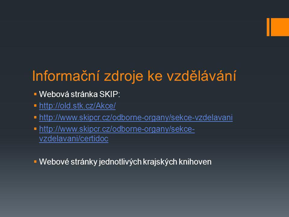Informační zdroje ke vzdělávání  Webová stránka SKIP:  http://old.stk.cz/Akce/ http://old.stk.cz/Akce/  http://www.skipcr.cz/odborne-organy/sekce-vzdelavani http://www.skipcr.cz/odborne-organy/sekce-vzdelavani  http://www.skipcr.cz/odborne-organy/sekce- vzdelavani/certidoc http://www.skipcr.cz/odborne-organy/sekce- vzdelavani/certidoc  Webové stránky jednotlivých krajských knihoven