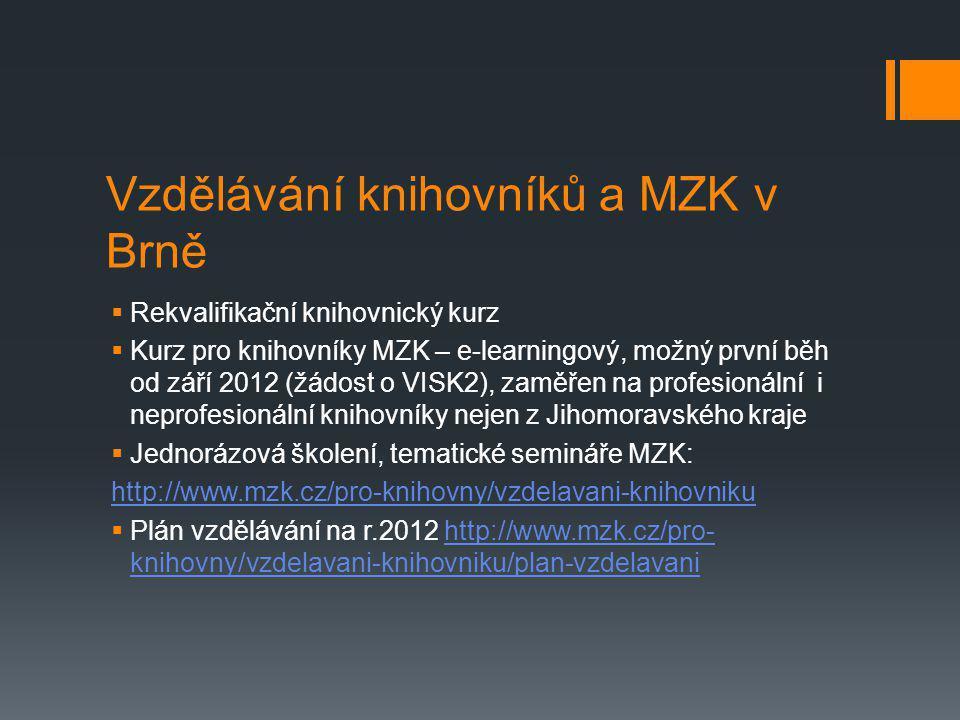 Vzdělávání knihovníků a MZK v Brně  Rekvalifikační knihovnický kurz  Kurz pro knihovníky MZK – e-learningový, možný první běh od září 2012 (žádost o VISK2), zaměřen na profesionální i neprofesionální knihovníky nejen z Jihomoravského kraje  Jednorázová školení, tematické semináře MZK: http://www.mzk.cz/pro-knihovny/vzdelavani-knihovniku  Plán vzdělávání na r.2012 http://www.mzk.cz/pro- knihovny/vzdelavani-knihovniku/plan-vzdelavanihttp://www.mzk.cz/pro- knihovny/vzdelavani-knihovniku/plan-vzdelavani
