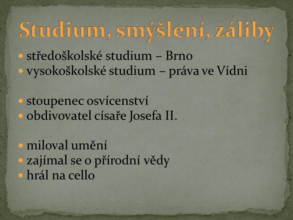 středoškolské studium – Brno vysokoškolské studium – práva ve Vídni stoupenec osvícenství obdivovatel císaře Josefa II. miloval umění zajímal se o pří