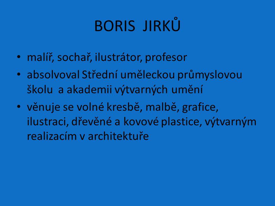 BORIS JIRKŮ malíř, sochař, ilustrátor, profesor absolvoval Střední uměleckou průmyslovou školu a akademii výtvarných umění věnuje se volné kresbě, mal