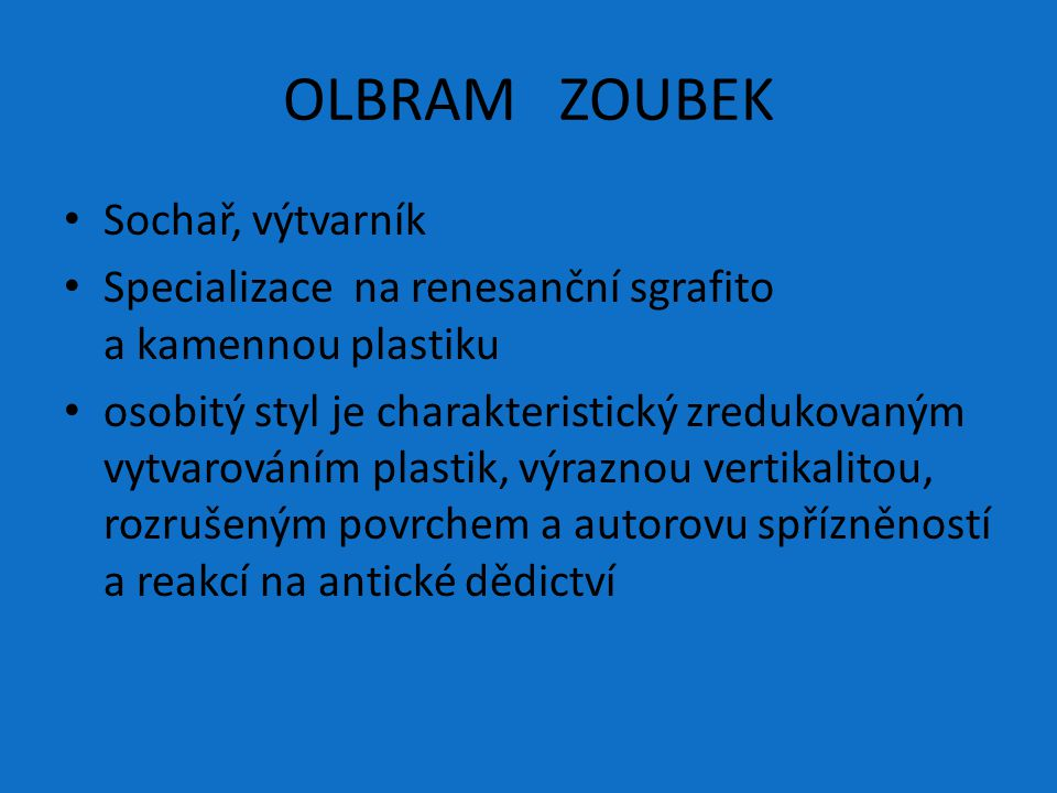 OLBRAM ZOUBEK Sochař, výtvarník Specializace na renesanční sgrafito a kamennou plastiku osobitý styl je charakteristický zredukovaným vytvarováním pla