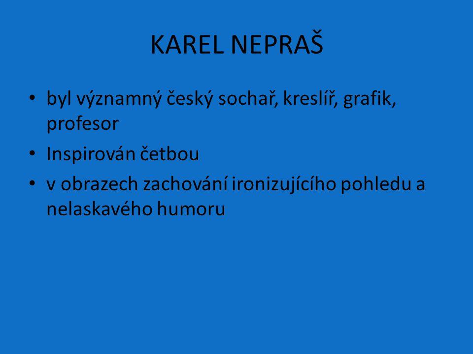 KAREL NEPRAŠ byl významný český sochař, kreslíř, grafik, profesor Inspirován četbou v obrazech zachování ironizujícího pohledu a nelaskavého humoru