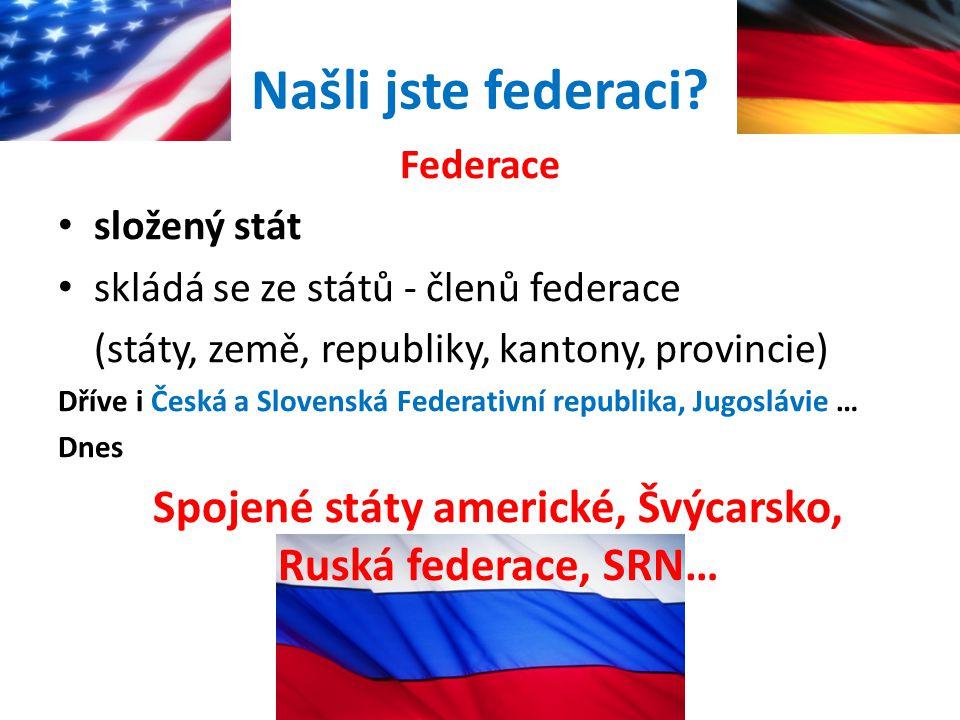 Našli jste federaci? Federace složený stát skládá se ze států - členů federace (státy, země, republiky, kantony, provincie) Dříve i Česká a Slovenská