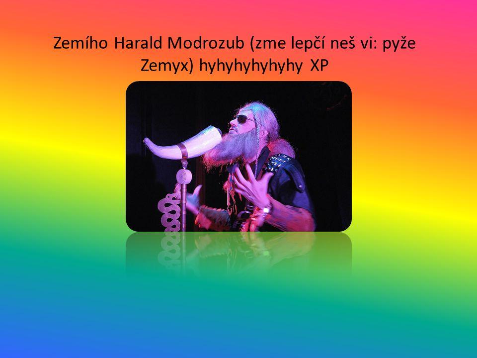 Zemího Harald Modrozub (zme lepčí neš vi: pyže Zemyx) hyhyhyhyhyhy XP