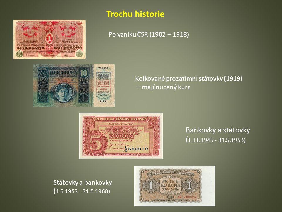 Trochu historie Po vzniku ČSR (1902 – 1918) Kolkované prozatímní státovky (1919) – mají nucený kurz Bankovky a státovky ( 1.11.1945 - 31.5.1953) Státovky a bankovky ( 1.6.1953 - 31.5.1960)