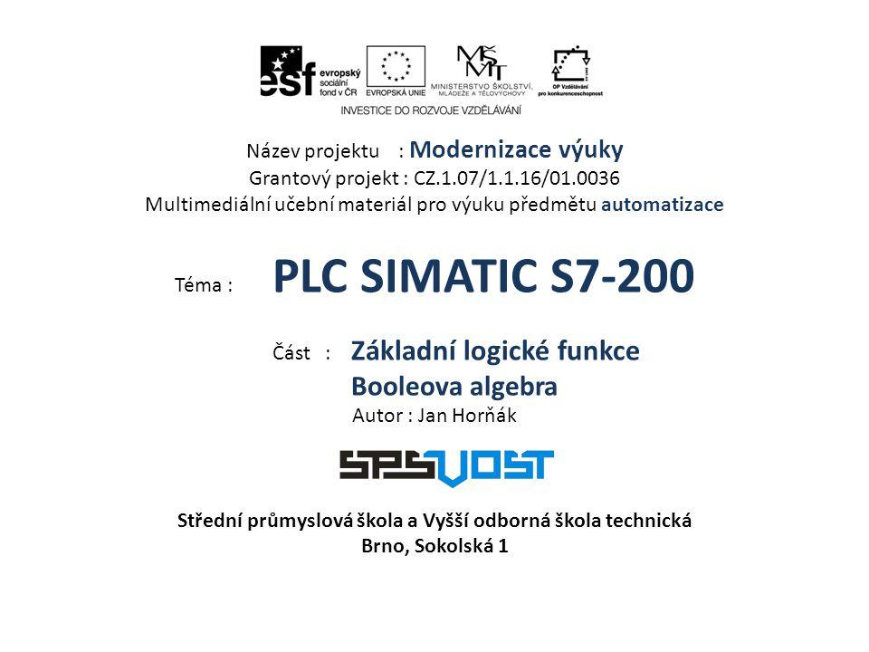 Název projektu : Modernizace výuky Grantový projekt : CZ.1.07/1.1.16/01.0036 Multimediální učební materiál pro výuku předmětu automatizace Téma : PLC SIMATIC S7-200 Část : Základní logické funkce Booleova algebra Autor : Jan Horňák Střední průmyslová škola a Vyšší odborná škola technická Brno, Sokolská 1