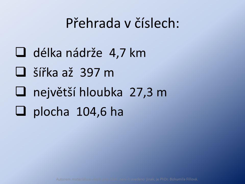 Přehrada v číslech:  délka nádrže 4,7 km  šířka až 397 m  největší hloubka 27,3 m  plocha 104,6 ha Autorem materiálu a všech jeho částí, není-li uvedeno jinak, je PhDr.