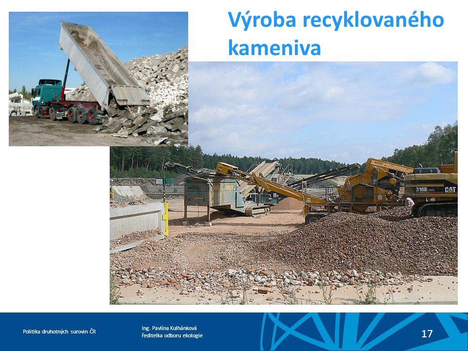 Ing. Pavlína Kulhánková ředitelka odboru ekologie Politika druhotných surovin ČR 17 Výroba recyklovaného kameniva