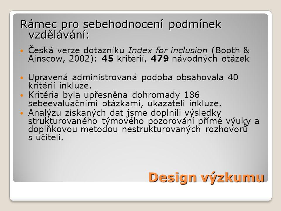 Design výzkumu Rámec pro sebehodnocení podmínek vzdělávání: Česká verze dotazníku Index for inclusion (Booth & Ainscow, 2002): 45 kritérií, 479 návodných otázek Upravená administrovaná podoba obsahovala 40 kritérií inkluze.