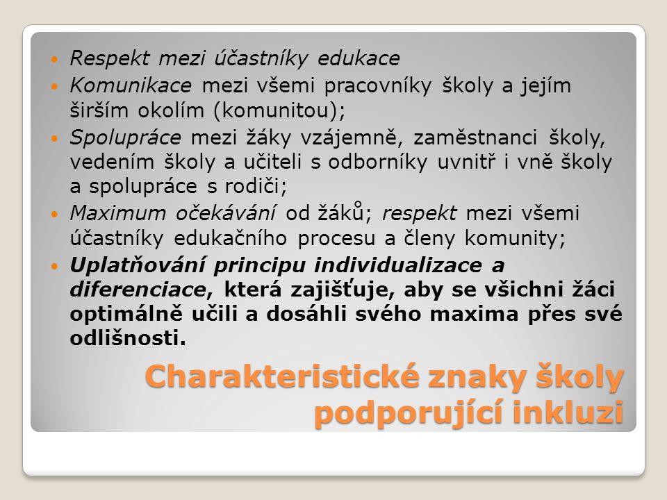 Charakteristické znaky školy podporující inkluzi Respekt mezi účastníky edukace Komunikace mezi všemi pracovníky školy a jejím širším okolím (komunitou); Spolupráce mezi žáky vzájemně, zaměstnanci školy, vedením školy a učiteli s odborníky uvnitř i vně školy a spolupráce s rodiči; Maximum očekávání od žáků; respekt mezi všemi účastníky edukačního procesu a členy komunity; Uplatňování principu individualizace a diferenciace, která zajišťuje, aby se všichni žáci optimálně učili a dosáhli svého maxima přes své odlišnosti.